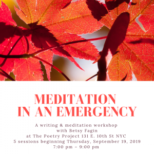 Meditation in an emergency: a writing & meditation workshop with Betsy Fagin at The Poetry Project, NYC. 5 sessions beginning September 19, 2019