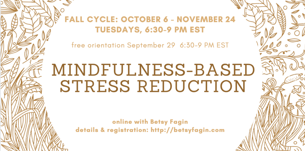Fall cycle: October 6 - November 24 free orientation September 29 6:30-9 pm EST Mindfulness-Based Stress Reduction online with Betsy Fagin